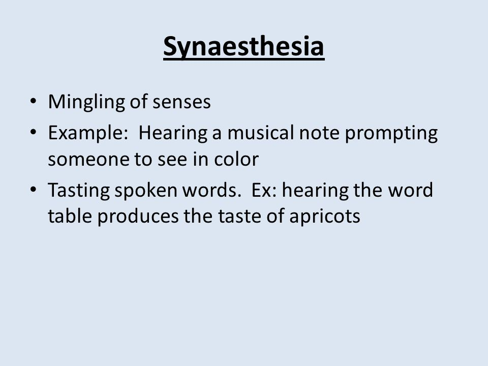 Synaesthesia Mingling of senses Example: Hearing a musical note prompting someone to see in color Tasting spoken words.