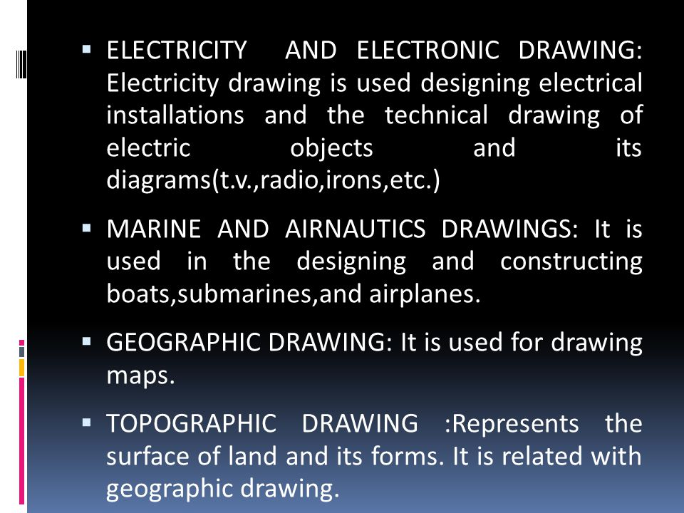  ELECTRICITY AND ELECTRONIC DRAWING: Electricity drawing is used designing electrical installations and the technical drawing of electric objects and its diagrams(t.v.,radio,irons,etc.)  MARINE AND AIRNAUTICS DRAWINGS: It is used in the designing and constructing boats,submarines,and airplanes.