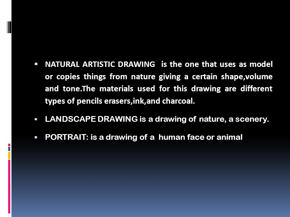  NATURAL ARTISTIC DRAWING is the one that uses as model or copies things from nature giving a certain shape,volume and tone.The materials used for th