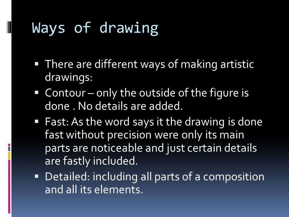Ways of drawing  There are different ways of making artistic drawings:  Contour – only the outside of the figure is done. No details are added.  Fa