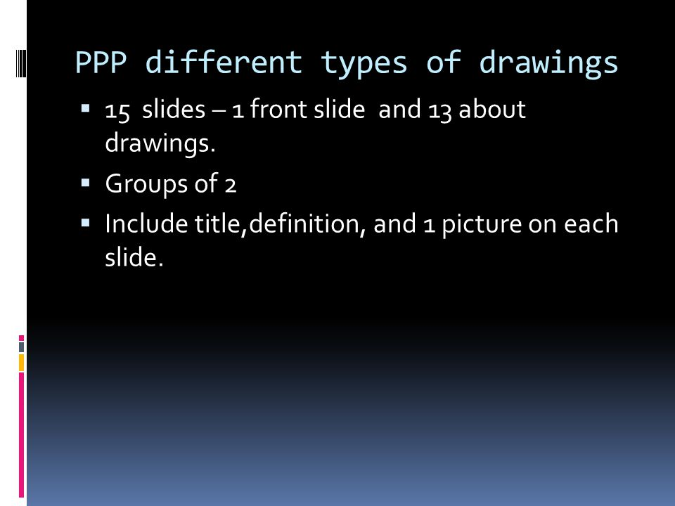 PPP different types of drawings  15 slides – 1 front slide and 13 about drawings.  Groups of 2  Include title,definition, and 1 picture on each sli