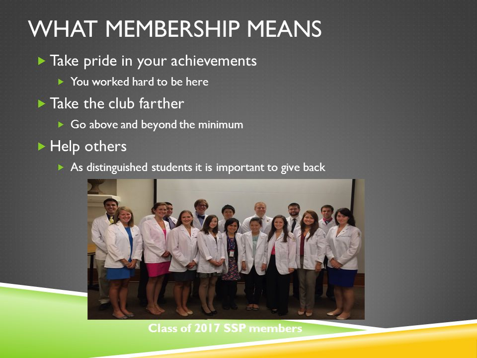 WHAT MEMBERSHIP MEANS  Take pride in your achievements  You worked hard to be here  Take the club farther  Go above and beyond the minimum  Help others  As distinguished students it is important to give back Class of 2017 SSP members