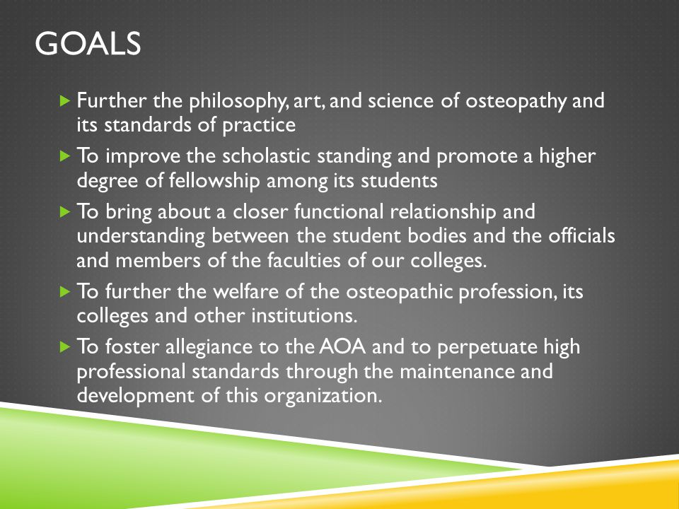 GOALS  Further the philosophy, art, and science of osteopathy and its standards of practice  To improve the scholastic standing and promote a higher degree of fellowship among its students  To bring about a closer functional relationship and understanding between the student bodies and the officials and members of the faculties of our colleges.
