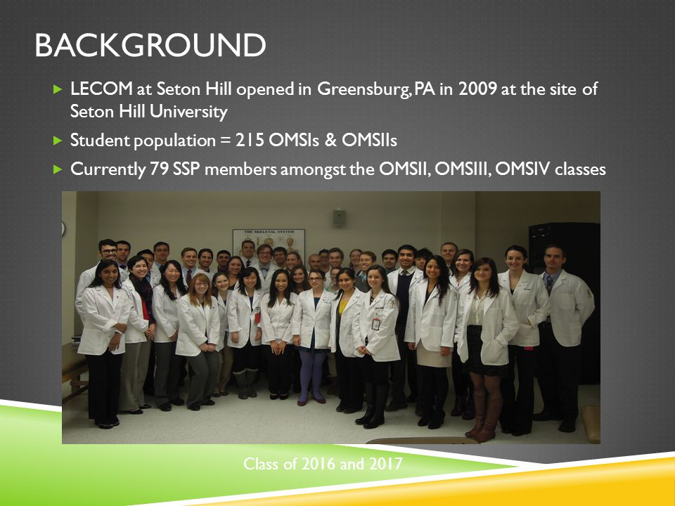 BACKGROUND  LECOM at Seton Hill opened in Greensburg, PA in 2009 at the site of Seton Hill University  Student population = 215 OMSIs & OMSIIs  Currently 79 SSP members amongst the OMSII, OMSIII, OMSIV classes Class of 2016 and 2017