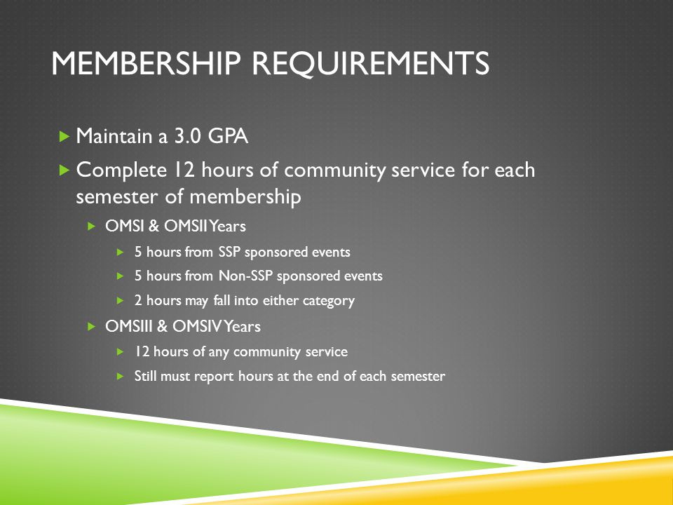 MEMBERSHIP REQUIREMENTS  Maintain a 3.0 GPA  Complete 12 hours of community service for each semester of membership  OMSI & OMSII Years  5 hours from SSP sponsored events  5 hours from Non-SSP sponsored events  2 hours may fall into either category  OMSIII & OMSIV Years  12 hours of any community service  Still must report hours at the end of each semester