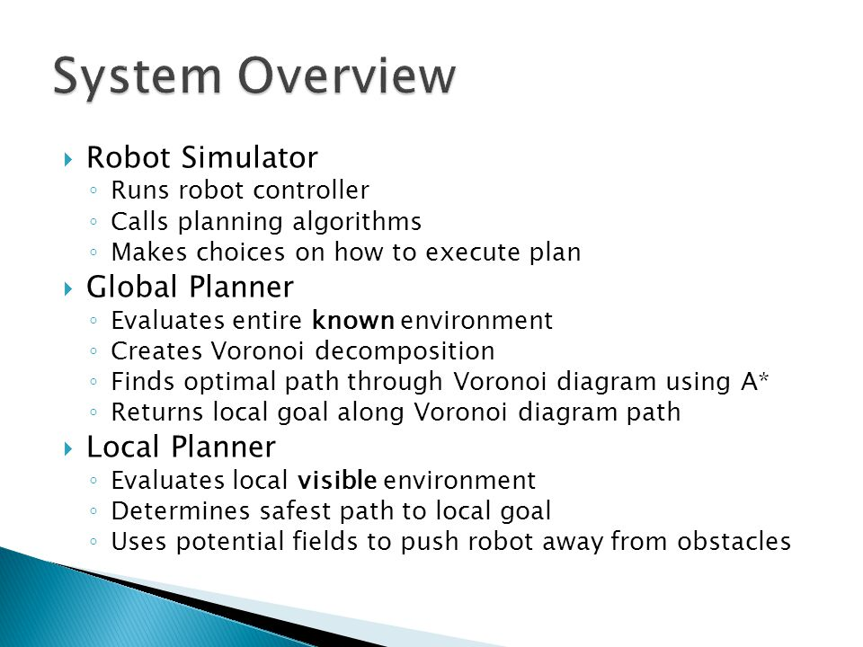  Robot Simulator ◦ Runs robot controller ◦ Calls planning algorithms ◦ Makes choices on how to execute plan  Global Planner ◦ Evaluates entire known environment ◦ Creates Voronoi decomposition ◦ Finds optimal path through Voronoi diagram using A* ◦ Returns local goal along Voronoi diagram path  Local Planner ◦ Evaluates local visible environment ◦ Determines safest path to local goal ◦ Uses potential fields to push robot away from obstacles