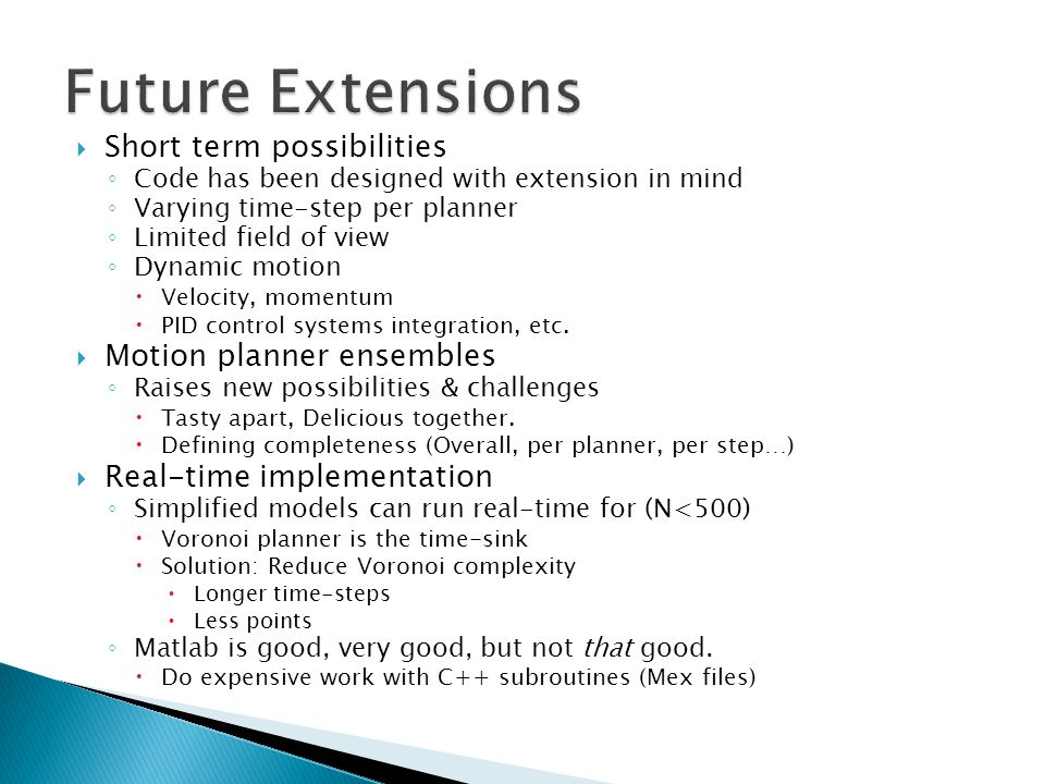  Short term possibilities ◦ Code has been designed with extension in mind ◦ Varying time-step per planner ◦ Limited field of view ◦ Dynamic motion  Velocity, momentum  PID control systems integration, etc.