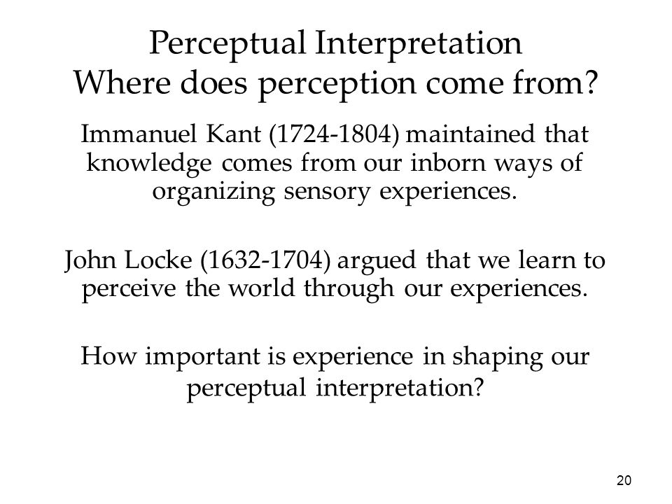 20 Perceptual Interpretation Where does perception come from? Immanuel Kant (1724-1804) maintained that knowledge comes from our inborn ways of organi