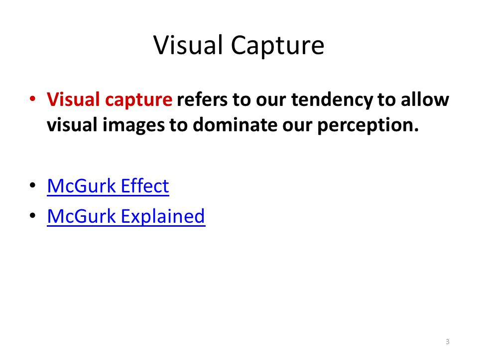 Visual Capture Visual capture refers to our tendency to allow visual images to dominate our perception. McGurk Effect McGurk Explained 3