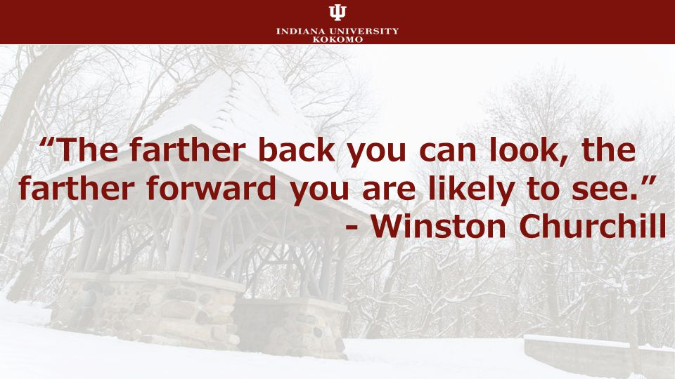 The farther back you can look, the farther forward you are likely to see. - Winston Churchill
