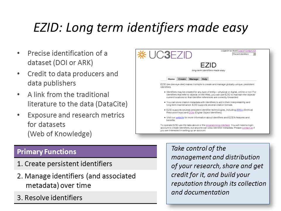 EZID: Long term identifiers made easy Precise identification of a dataset (DOI or ARK) Credit to data producers and data publishers A link from the traditional literature to the data (DataCite) Exposure and research metrics for datasets (Web of Knowledge) Primary Functions 1.