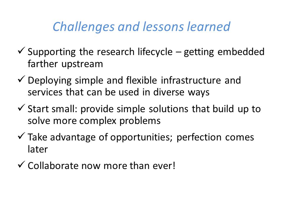 Challenges and lessons learned Supporting the research lifecycle – getting embedded farther upstream Deploying simple and flexible infrastructure and services that can be used in diverse ways Start small: provide simple solutions that build up to solve more complex problems Take advantage of opportunities; perfection comes later Collaborate now more than ever!