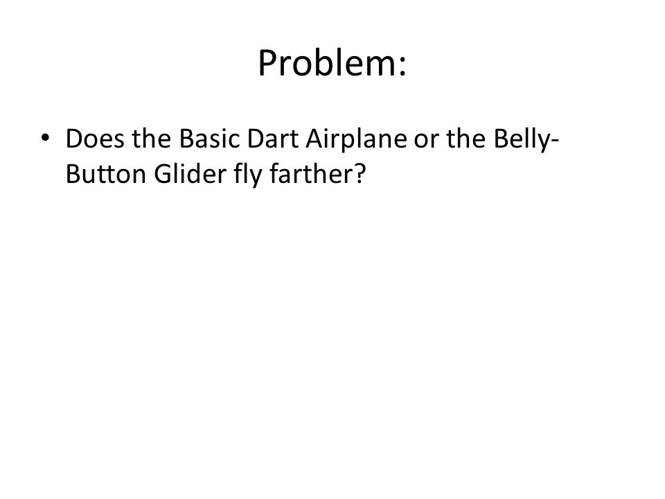 Problem: Does the Basic Dart Airplane or the Belly- Button Glider fly farther