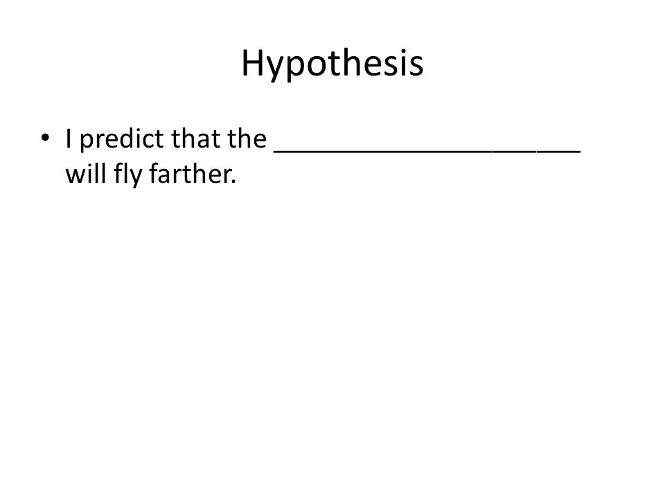 Hypothesis I predict that the _____________________ will fly farther.
