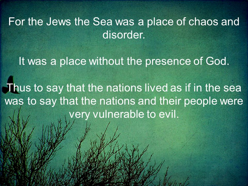 For the Jews the Sea was a place of chaos and disorder.