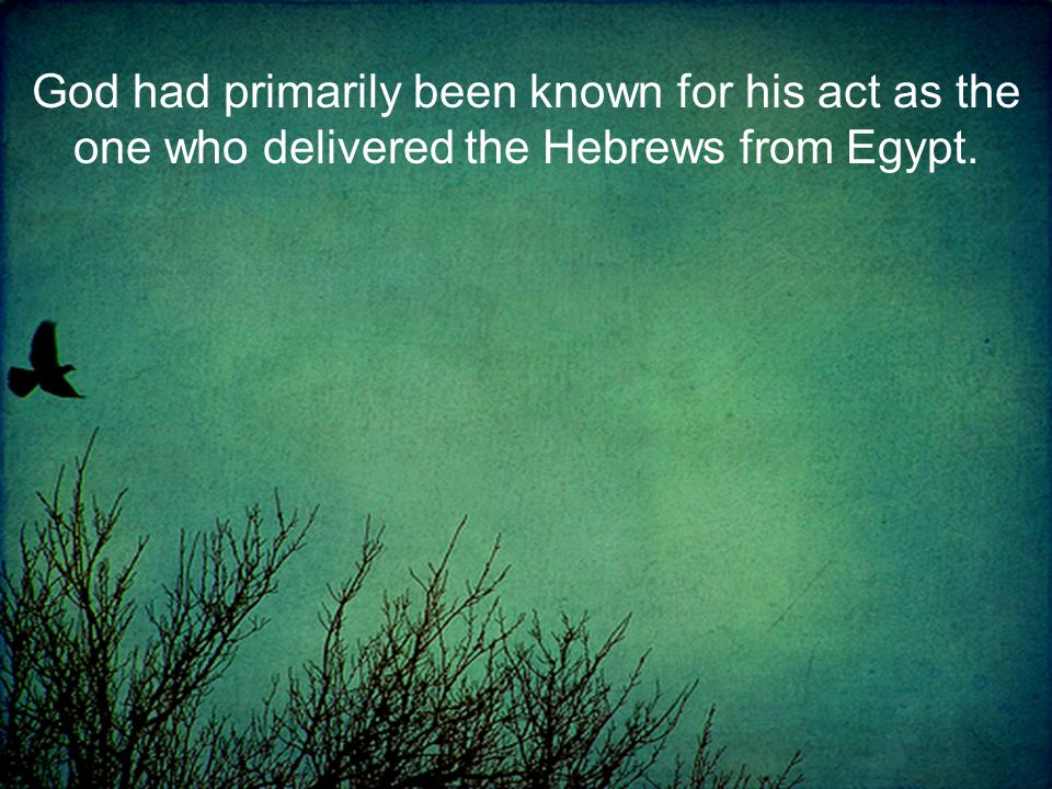 God had primarily been known for his act as the one who delivered the Hebrews from Egypt.