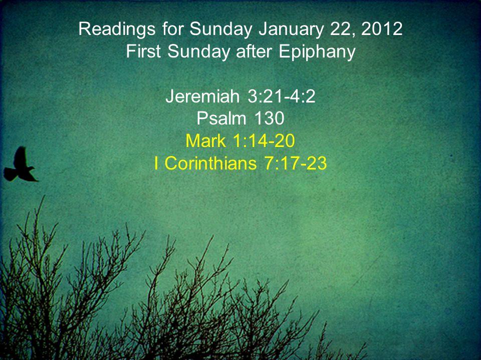 Readings for Sunday January 22, 2012 First Sunday after Epiphany Jeremiah 3:21-4:2 Psalm 130 Mark 1:14-20 I Corinthians 7:17-23