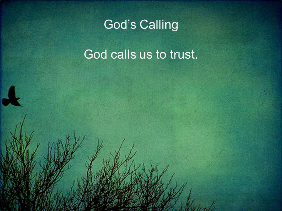 God's Calling God calls us to trust.