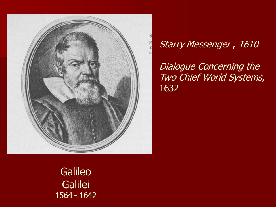 Galileo Galilei 1564 - 1642 Starry Messenger, 1610 Dialogue Concerning the Two Chief World Systems, 1632