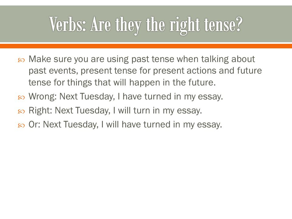  Make sure you are using past tense when talking about past events, present tense for present actions and future tense for things that will happen in