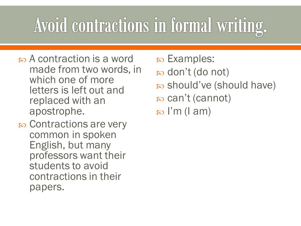  A contraction is a word made from two words, in which one of more letters is left out and replaced with an apostrophe.  Contractions are very commo