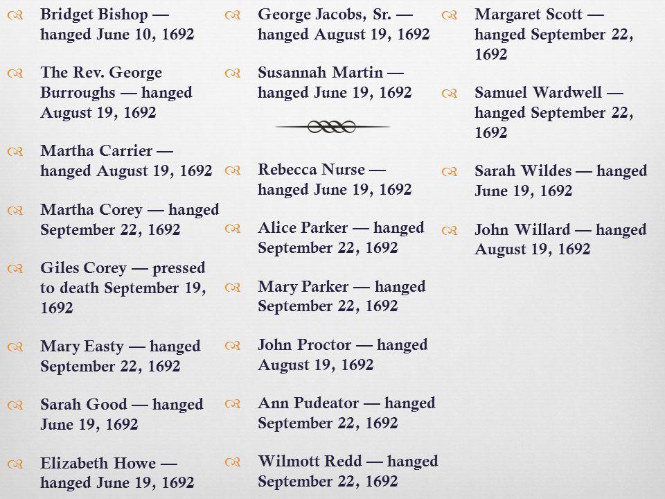  Bridget Bishop — hanged June 10, 1692  The Rev. George Burroughs — hanged August 19, 1692  Martha Carrier — hanged August 19, 1692  Martha Corey
