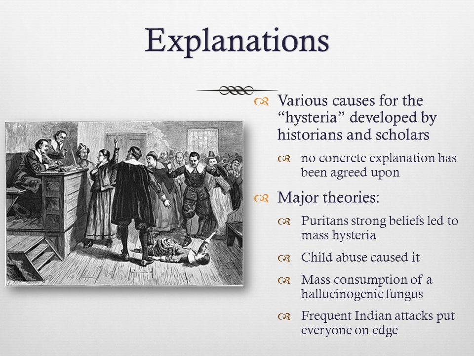 """Explanations  Various causes for the """"hysteria"""" developed by historians and scholars  no concrete explanation has been agreed upon  Major theories:"""