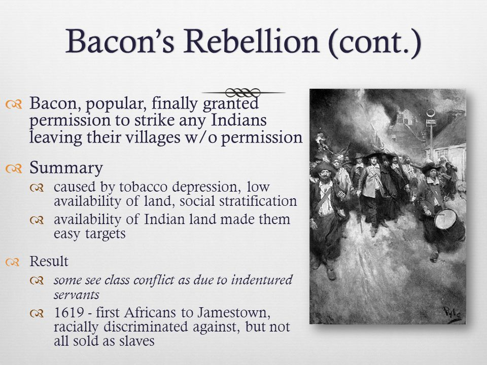 Bacon's Rebellion (cont.)Bacon's Rebellion (cont.)  Bacon, popular, finally granted permission to strike any Indians leaving their villages w/o permi