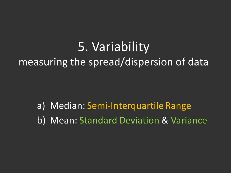 5. Variability measuring the spread/dispersion of data a)Median: Semi-Interquartile Range b)Mean: Standard Deviation & Variance