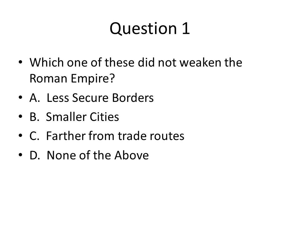 Question 1 Which one of these did not weaken the Roman Empire.