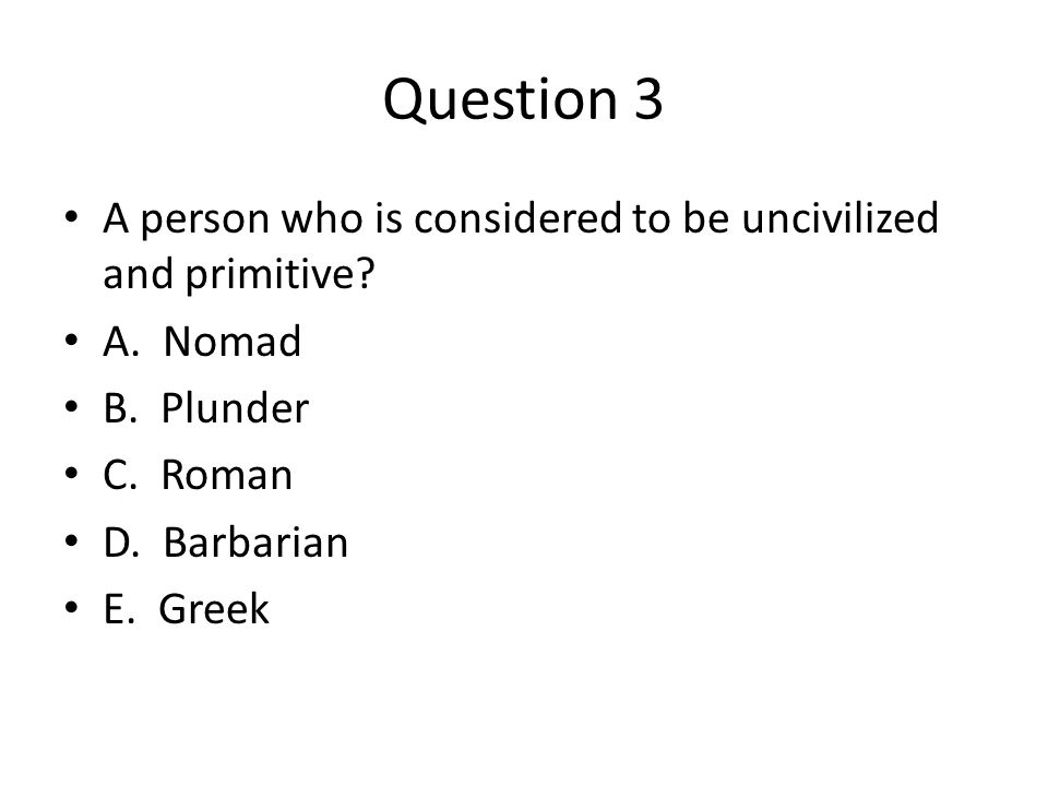 Question 3 A person who is considered to be uncivilized and primitive? A. Nomad B. Plunder C. Roman D. Barbarian E. Greek