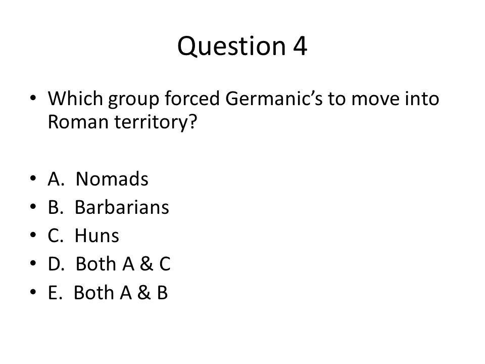 Question 4 Which group forced Germanic's to move into Roman territory? A. Nomads B. Barbarians C. Huns D. Both A & C E. Both A & B