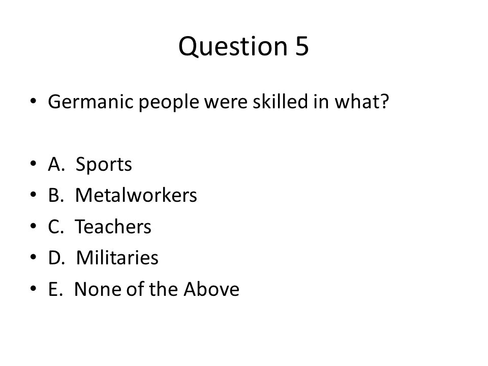 Question 5 Germanic people were skilled in what. A.