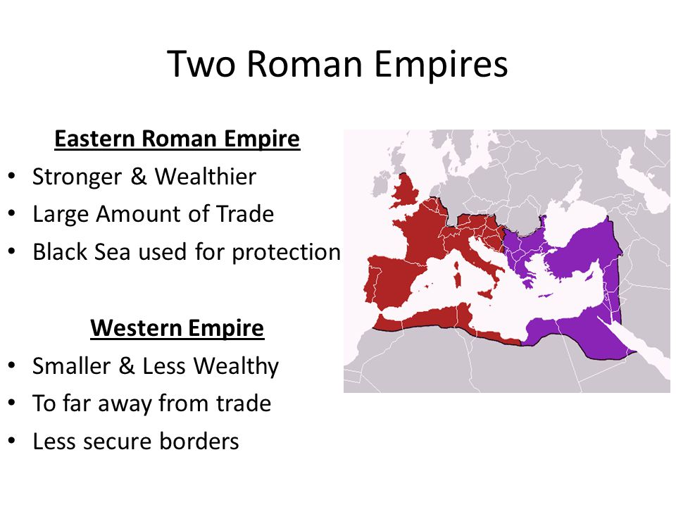 Two Roman Empires Eastern Roman Empire Stronger & Wealthier Large Amount of Trade Black Sea used for protection Western Empire Smaller & Less Wealthy To far away from trade Less secure borders