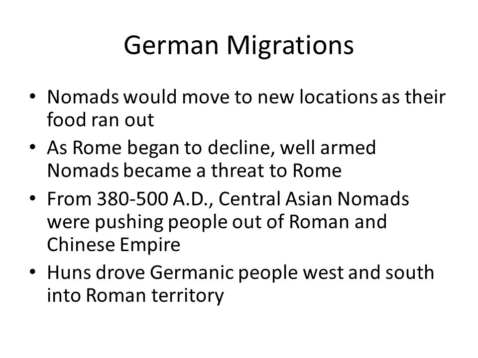 German Migrations Nomads would move to new locations as their food ran out As Rome began to decline, well armed Nomads became a threat to Rome From 380-500 A.D., Central Asian Nomads were pushing people out of Roman and Chinese Empire Huns drove Germanic people west and south into Roman territory