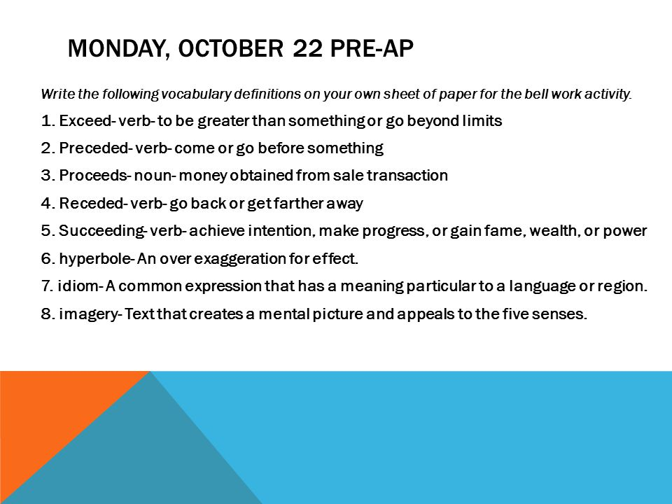 MONDAY, OCTOBER 22 PRE-AP Write the following vocabulary definitions on your own sheet of paper for the bell work activity. 1. Exceed- verb- to be gre
