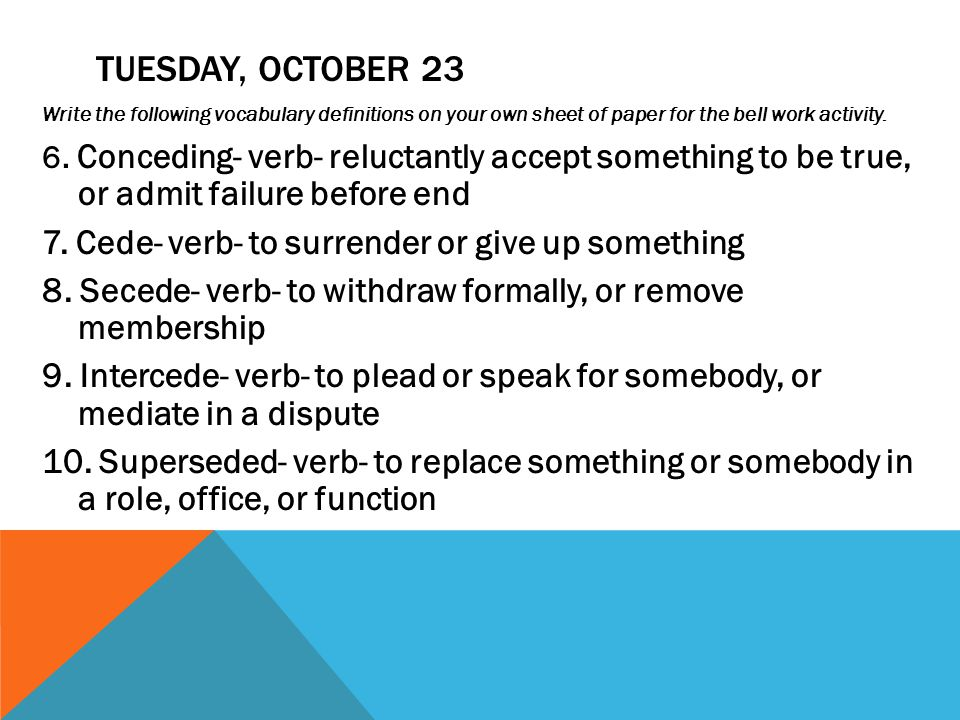 TUESDAY, OCTOBER 23 Write the following vocabulary definitions on your own sheet of paper for the bell work activity. 6. Conceding- verb- reluctantly
