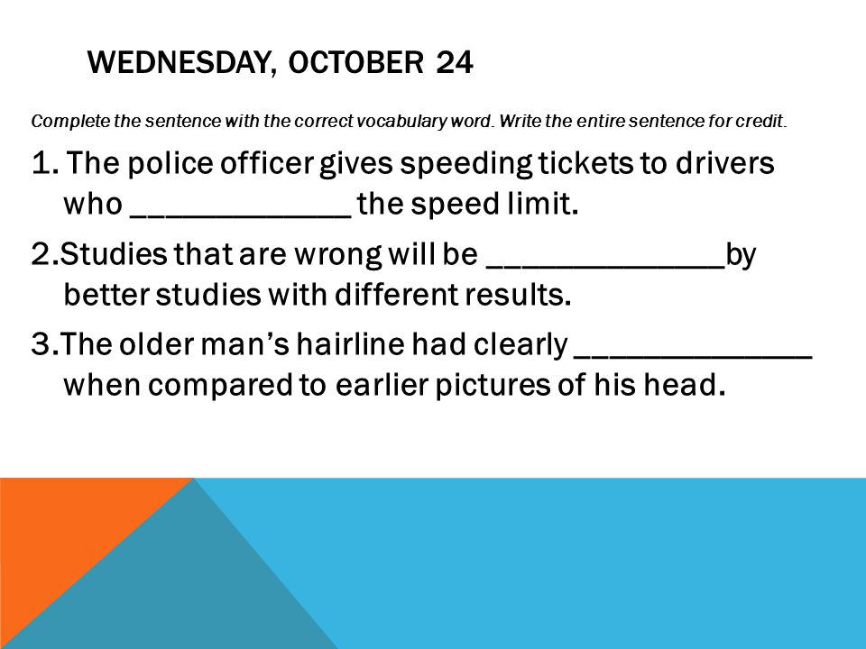 WEDNESDAY, OCTOBER 24 Complete the sentence with the correct vocabulary word. Write the entire sentence for credit. 1. The police officer gives speedi