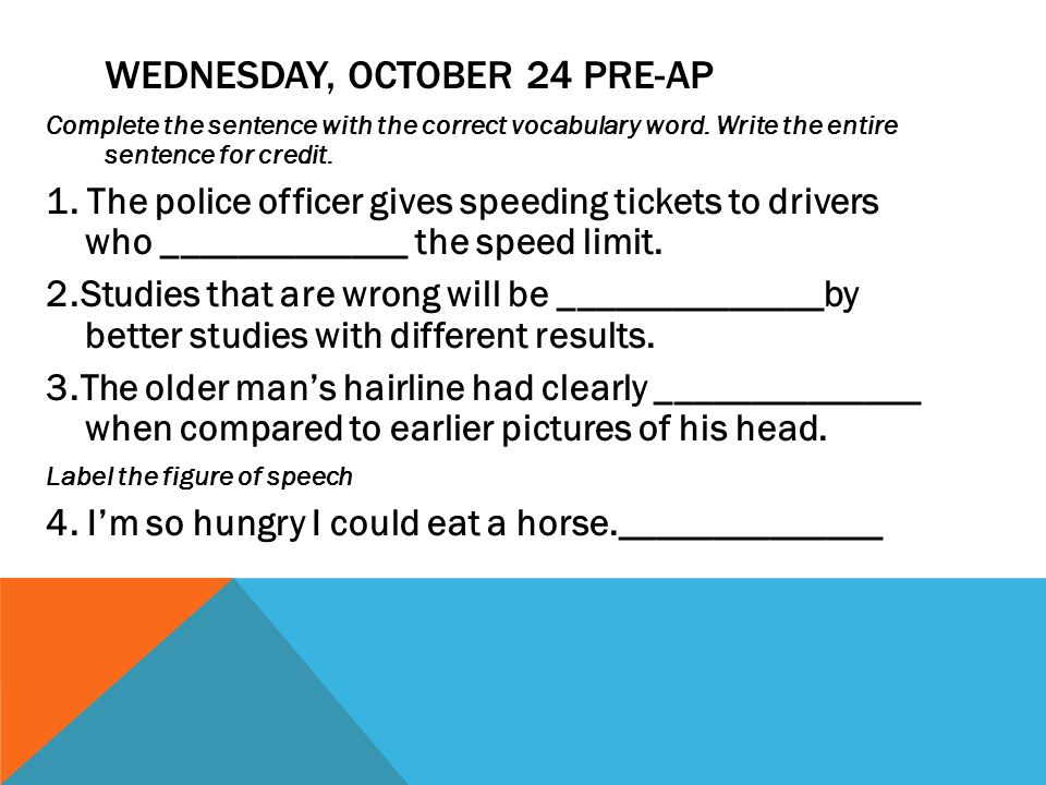 WEDNESDAY, OCTOBER 24 PRE-AP Complete the sentence with the correct vocabulary word. Write the entire sentence for credit. 1. The police officer gives