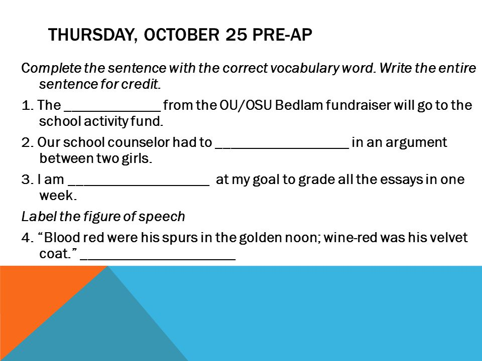 THURSDAY, OCTOBER 25 PRE-AP Complete the sentence with the correct vocabulary word. Write the entire sentence for credit. 1. The _____________ from th