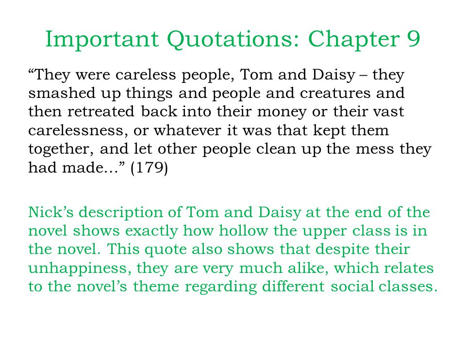 Important Quotations: Chapter 9 They were careless people, Tom and Daisy – they smashed up things and people and creatures and then retreated back into their money or their vast carelessness, or whatever it was that kept them together, and let other people clean up the mess they had made… (179) Nick's description of Tom and Daisy at the end of the novel shows exactly how hollow the upper class is in the novel.