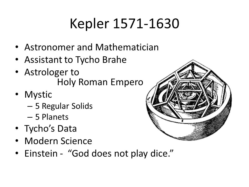 Kepler 1571-1630 Astronomer and Mathematician Assistant to Tycho Brahe Astrologer to Holy Roman Emperor Mystic – 5 Regular Solids – 5 Planets Tycho's Data Modern Science Einstein - God does not play dice.