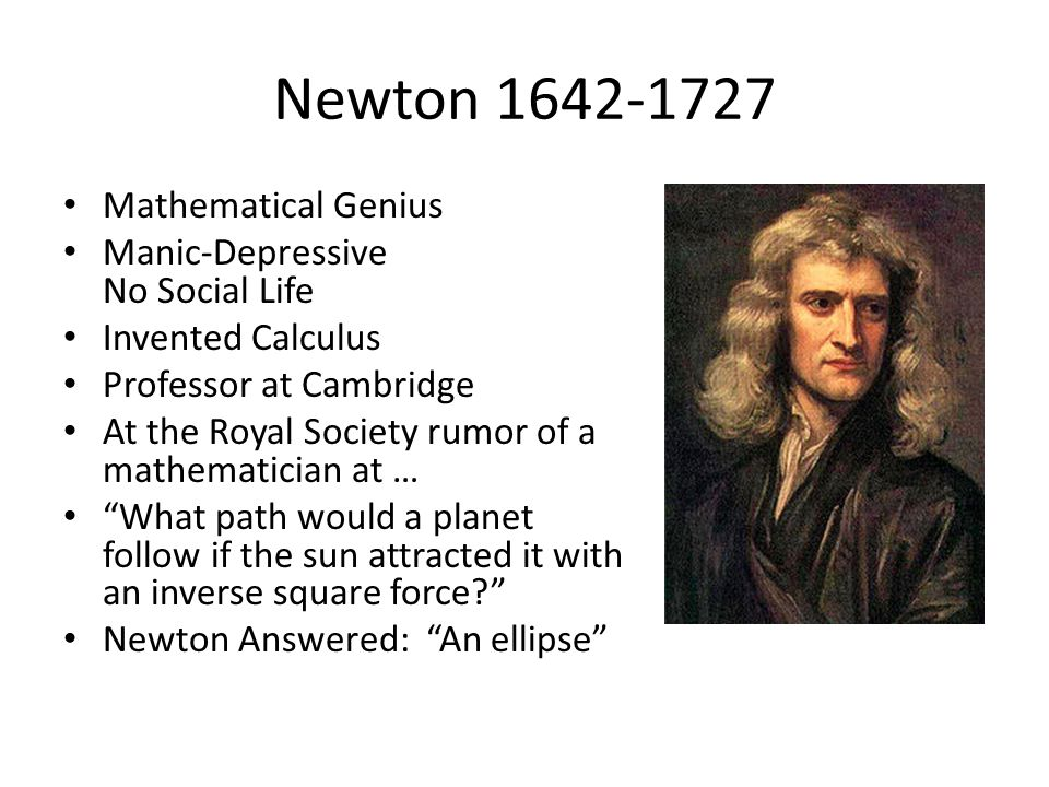 Newton 1642-1727 Mathematical Genius Manic-Depressive No Social Life Invented Calculus Professor at Cambridge At the Royal Society rumor of a mathematician at … What path would a planet follow if the sun attracted it with an inverse square force Newton Answered: An ellipse