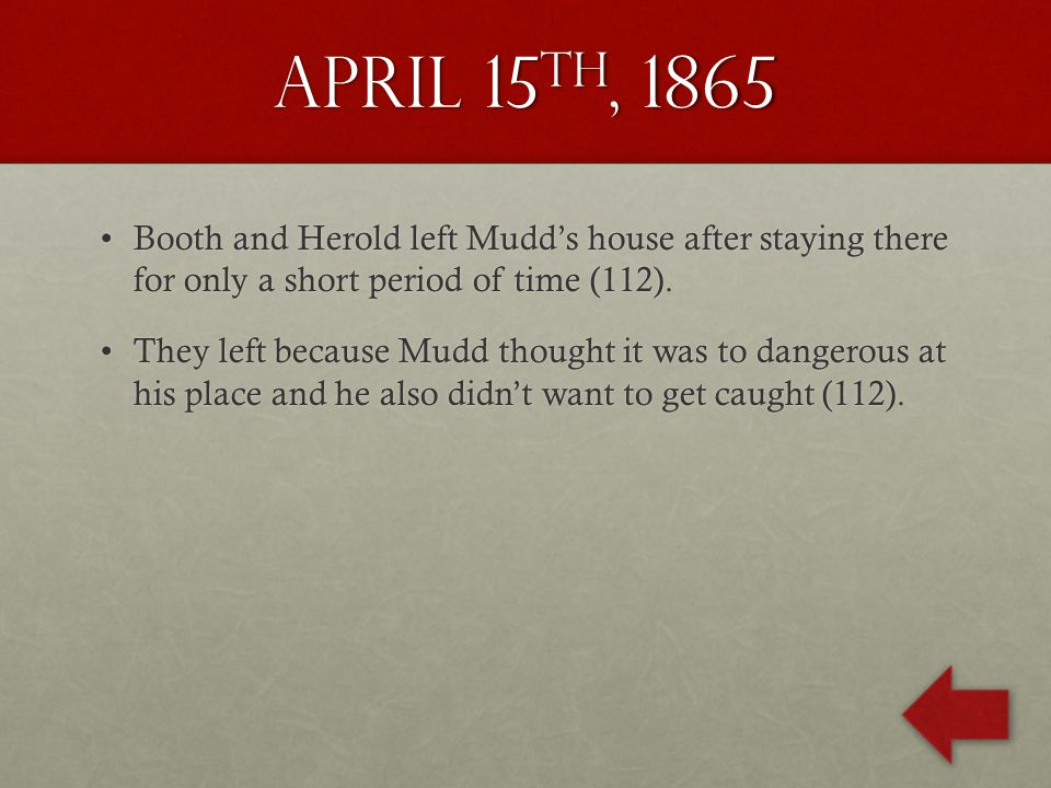 April 15 th, 1865 Booth and Herold left Mudd's house after staying there for only a short period of time (112).Booth and Herold left Mudd's house after staying there for only a short period of time (112).
