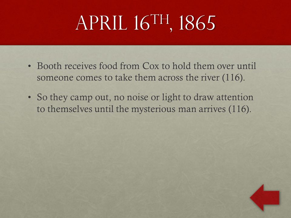 April 16 th, 1865 Booth receives food from Cox to hold them over until someone comes to take them across the river (116).Booth receives food from Cox to hold them over until someone comes to take them across the river (116).