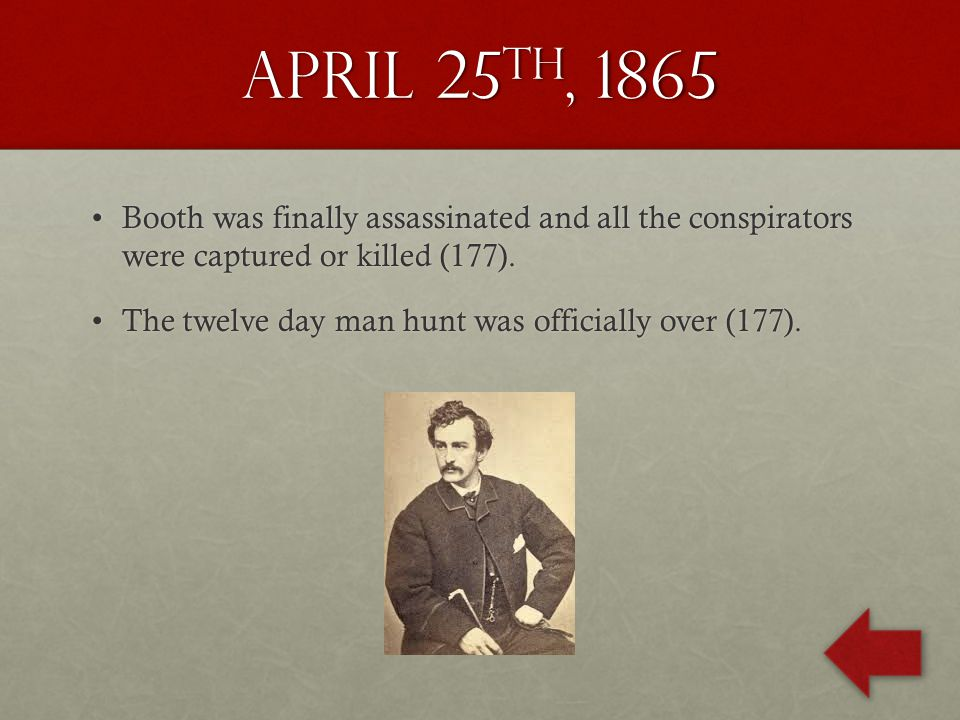 April 25 th, 1865 Booth was finally assassinated and all the conspirators were captured or killed (177).Booth was finally assassinated and all the conspirators were captured or killed (177).