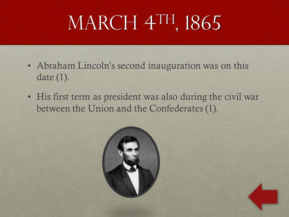 March 4 th, 1865 Abraham Lincoln's second inauguration was on this date (1).Abraham Lincoln's second inauguration was on this date (1).