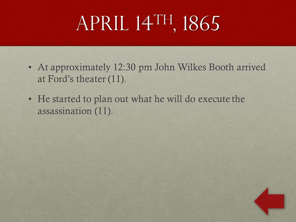 April 14 th, 1865 At approximately 12:30 pm John Wilkes Booth arrived at Ford's theater (11).At approximately 12:30 pm John Wilkes Booth arrived at Ford's theater (11).