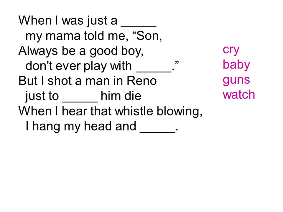 """When I was just a _____ my mama told me, """"Son, Always be a good boy, don't ever play with _____."""" But I shot a man in Reno just to _____ him die When"""