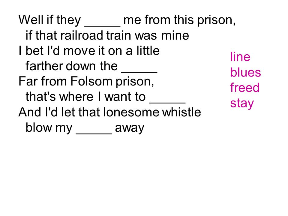 Well if they _____ me from this prison, if that railroad train was mine I bet I'd move it on a little farther down the _____ Far from Folsom prison, t